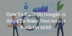 How to Rank on Google: 11 Steps To Make Your Article Rank On SERP